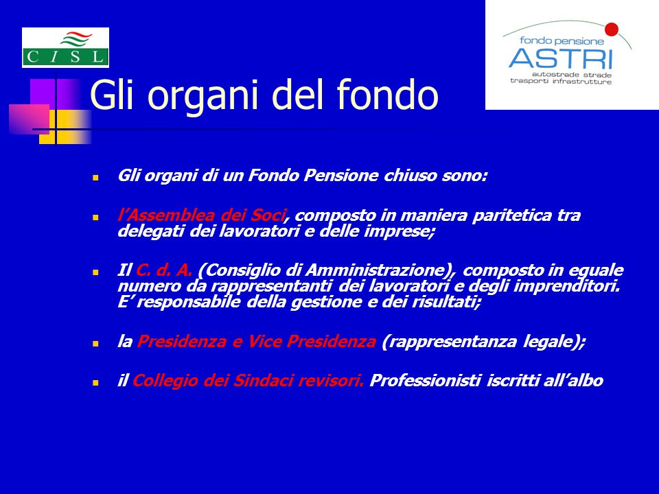 Gli organi del fondo Gli organi di un Fondo Pensione chiuso sono: l'Assemblea dei Soci, composto in maniera paritetica tra delegati dei lavoratori e delle imprese; Il C.