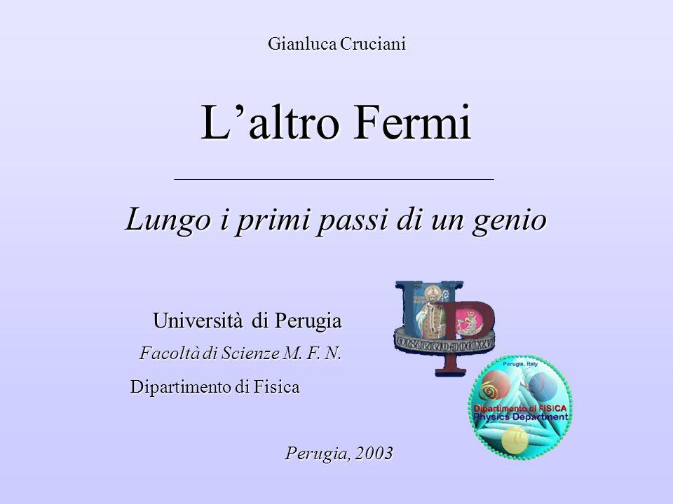 Gianluca Cruciani L'altro Fermi Lungo i primi passi di un genio Università di Perugia Università di Perugia Facoltà di Scienze M.