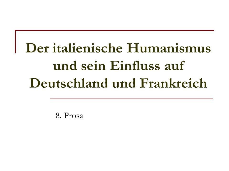 Der italienische Humanismus und sein Einfluss auf Deutschland und Frankreich 8. Prosa