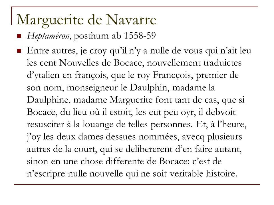 Marguerite de Navarre Heptaméron, posthum ab 1558-59 Entre autres, je croy qu'il n'y a nulle de vous qui n'ait leu les cent Nouvelles de Bocace, nouvellement traduictes d'ytalien en françois, que le roy Francçois, premier de son nom, monseigneur le Daulphin, madame la Daulphine, madame Marguerite font tant de cas, que si Bocace, du lieu où il estoit, les eut peu oyr, il debvoit resusciter à la louange de telles personnes.