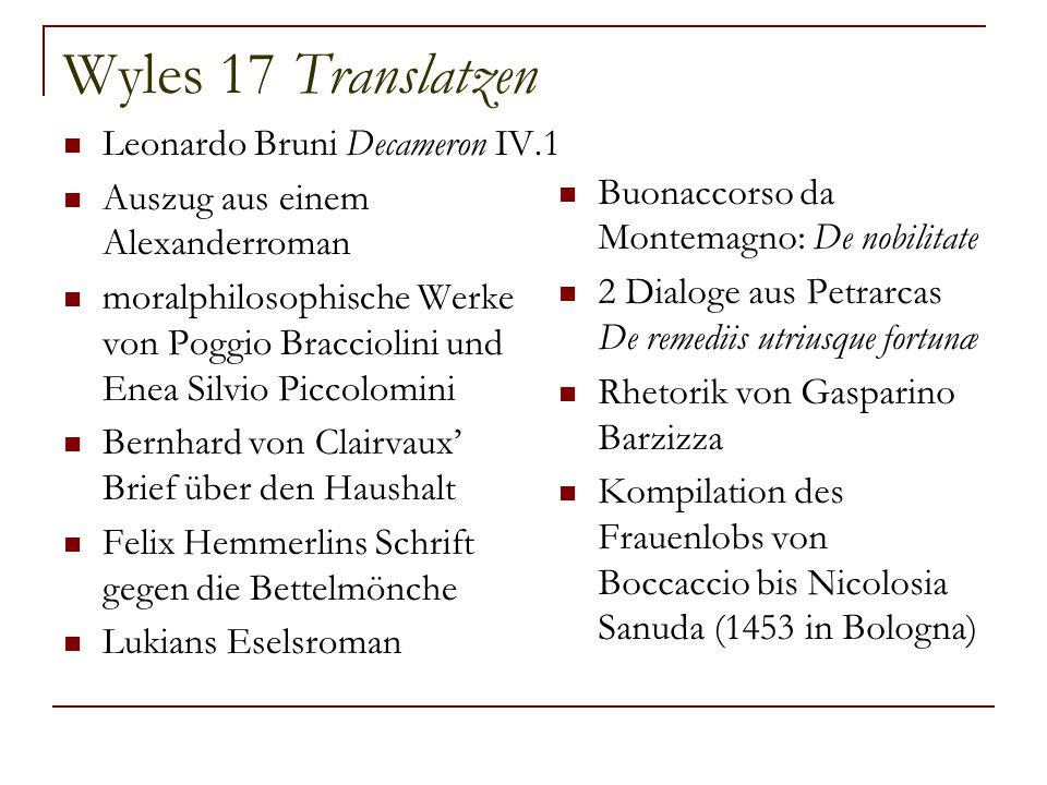 Wyles 17 Translatzen Leonardo Bruni Decameron IV.1 Auszug aus einem Alexanderroman moralphilosophische Werke von Poggio Bracciolini und Enea Silvio Piccolomini Bernhard von Clairvaux' Brief über den Haushalt Felix Hemmerlins Schrift gegen die Bettelmönche Lukians Eselsroman Buonaccorso da Montemagno: De nobilitate 2 Dialoge aus Petrarcas De remediis utriusque fortunæ Rhetorik von Gasparino Barzizza Kompilation des Frauenlobs von Boccaccio bis Nicolosia Sanuda (1453 in Bologna)