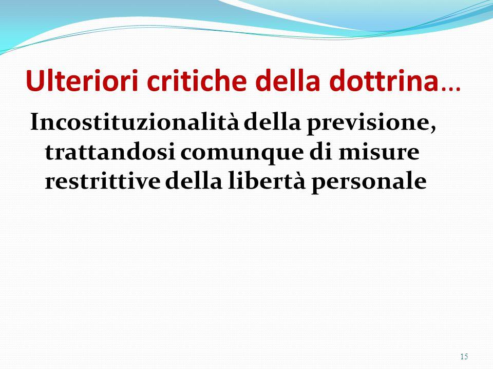Ulteriori critiche della dottrina… Incostituzionalità della previsione, trattandosi comunque di misure restrittive della libertà personale 15