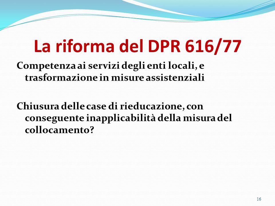 La riforma del DPR 616/77 Competenza ai servizi degli enti locali, e trasformazione in misure assistenziali Chiusura delle case di rieducazione, con c