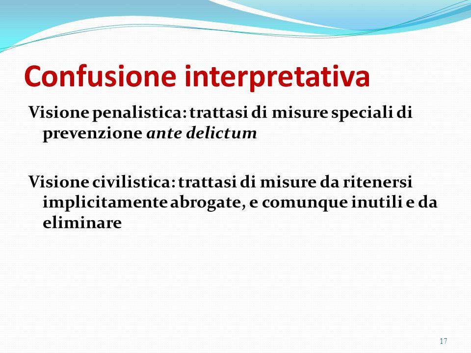 Confusione interpretativa Visione penalistica: trattasi di misure speciali di prevenzione ante delictum Visione civilistica: trattasi di misure da rit