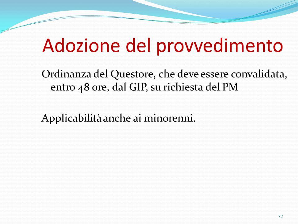 Adozione del provvedimento Ordinanza del Questore, che deve essere convalidata, entro 48 ore, dal GIP, su richiesta del PM Applicabilità anche ai mino