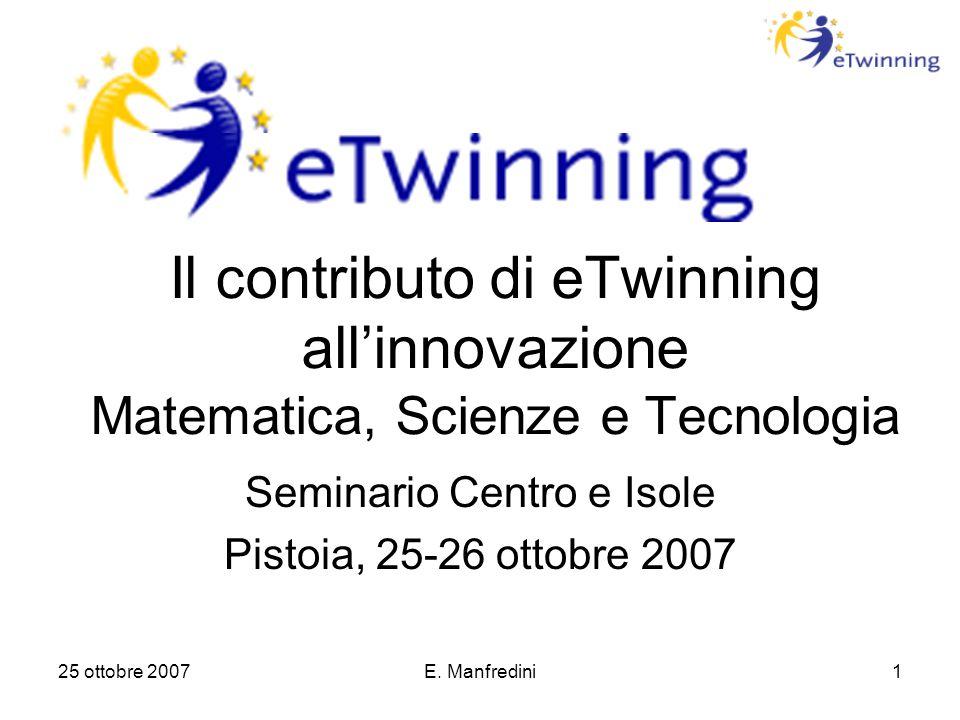 25 ottobre 2007E. Manfredini1 Il contributo di eTwinning all'innovazione Matematica, Scienze e Tecnologia Seminario Centro e Isole Pistoia, 25-26 otto