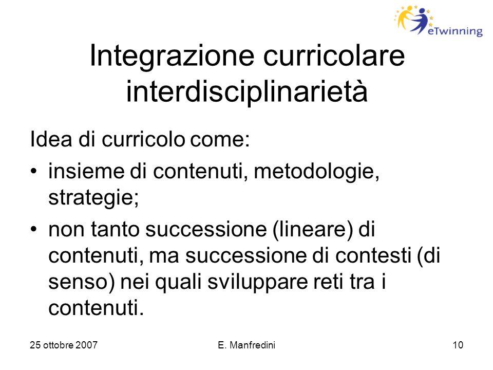 25 ottobre 2007E. Manfredini10 Integrazione curricolare interdisciplinarietà Idea di curricolo come: insieme di contenuti, metodologie, strategie; non