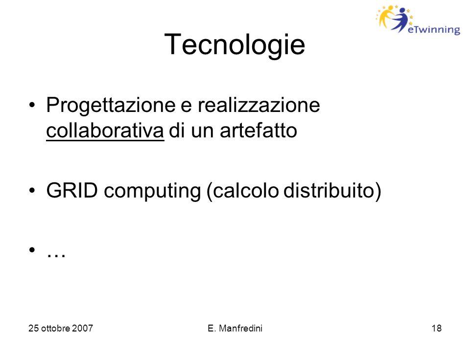25 ottobre 2007E. Manfredini18 Tecnologie Progettazione e realizzazione collaborativa di un artefatto GRID computing (calcolo distribuito) …