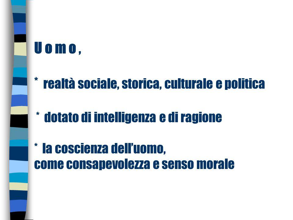 U o m o, * realtà sociale, storica, culturale e politica * dotato di intelligenza e di ragione * la coscienza dell'uomo, come consapevolezza e senso m