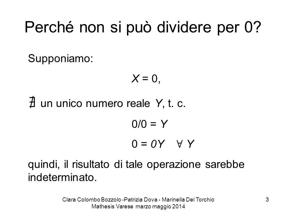 Clara Colombo Bozzolo -Patrizia Dova - Marinella Del Torchio Mathesis Varese marzo maggio 2014 3 Perché non si può dividere per 0? Supponiamo: X = 0,