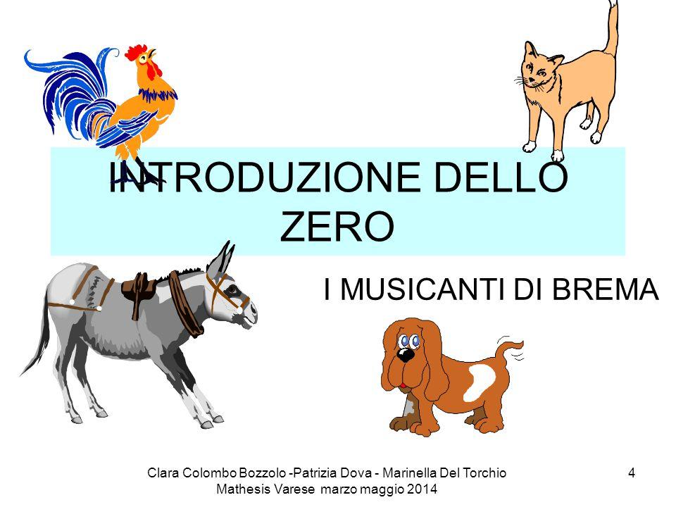 Clara Colombo Bozzolo -Patrizia Dova - Marinella Del Torchio Mathesis Varese marzo maggio 2014 4 INTRODUZIONE DELLO ZERO I MUSICANTI DI BREMA