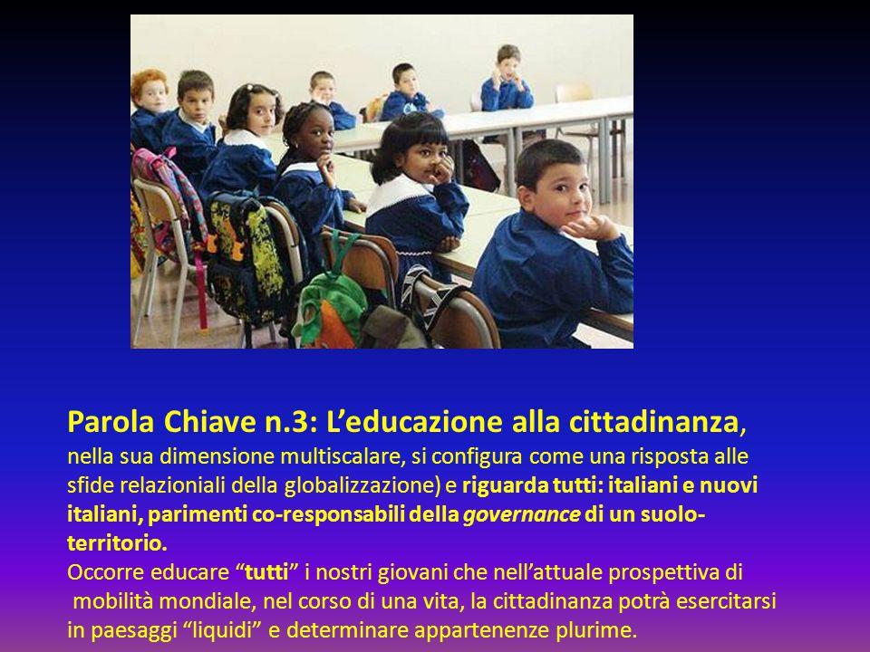 Parola Chiave n.3: L'educazione alla cittadinanza, nella sua dimensione multiscalare, si configura come una risposta alle sfide relazioniali della globalizzazione) e riguarda tutti: italiani e nuovi italiani, parimenti co-responsabili della governance di un suolo- territorio.