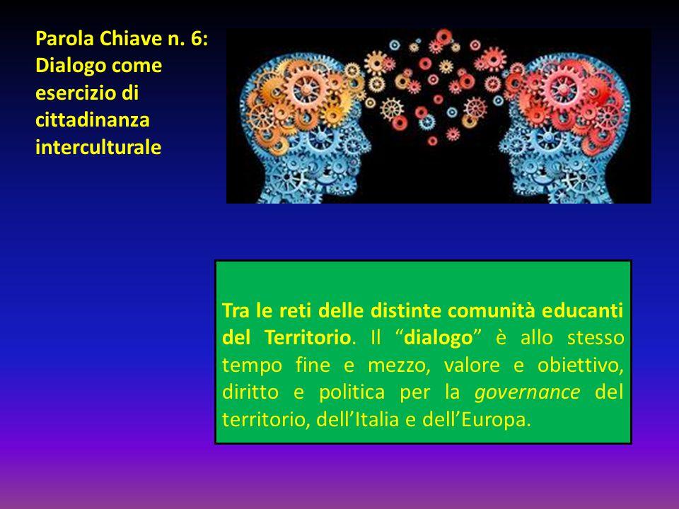 """Parola Chiave n. 6: Dialogo come esercizio di cittadinanza interculturale Tra le reti delle distinte comunità educanti del Territorio. Il """"dialogo"""" è"""
