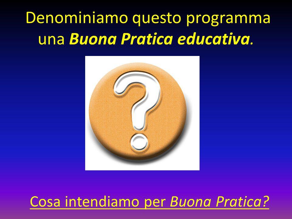 Denominiamo questo programma una Buona Pratica educativa. Cosa intendiamo per Buona Pratica?