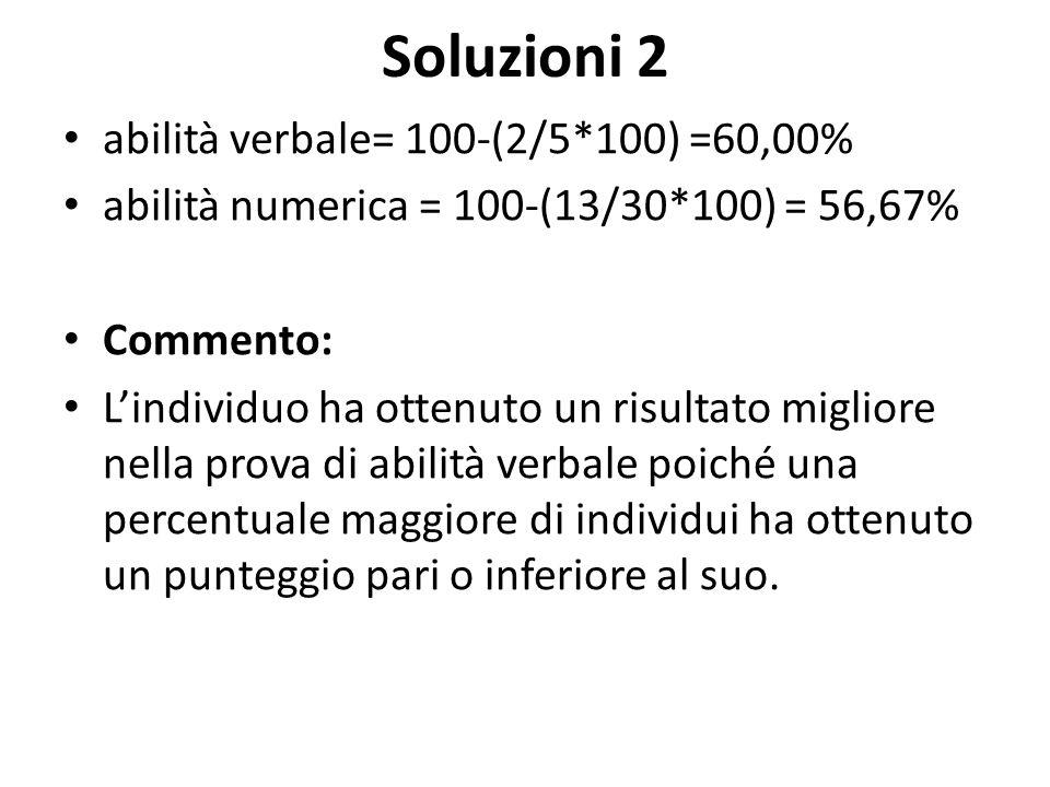 Soluzioni 2 abilità verbale= 100-(2/5*100) =60,00% abilità numerica = 100-(13/30*100) = 56,67% Commento: L'individuo ha ottenuto un risultato migliore nella prova di abilità verbale poiché una percentuale maggiore di individui ha ottenuto un punteggio pari o inferiore al suo.