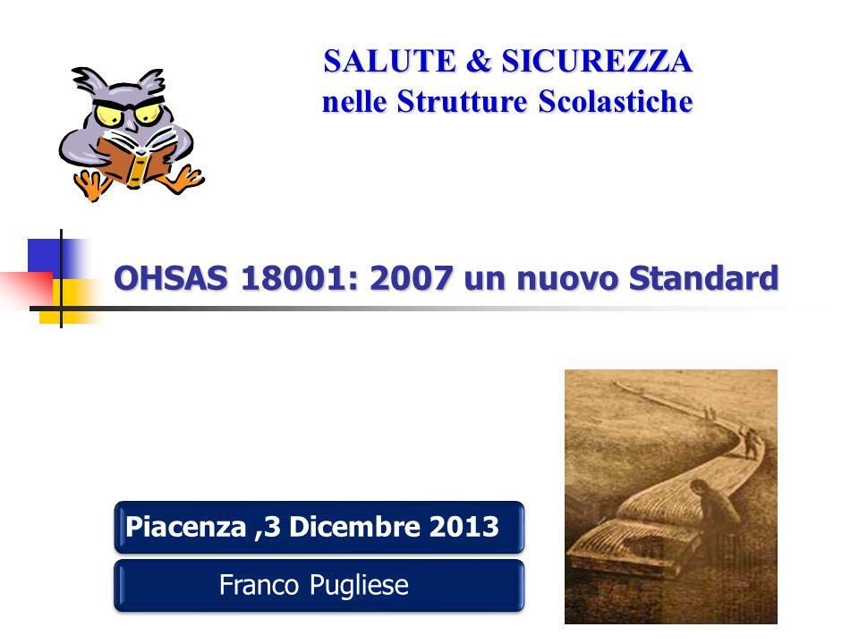 OHSAS 18001: 2007 un nuovo Standard Piacenza,3 Dicembre 2013 Franco Pugliese SALUTE & SICUREZZA nelle Strutture Scolastiche