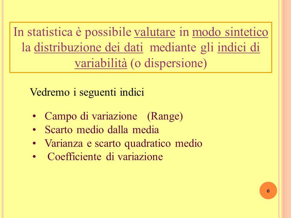 6 Campo di variazione (Range) Scarto medio dalla media Varianza e scarto quadratico medio Coefficiente di variazione In statistica è possibile valutare in modo sintetico la distribuzione dei dati mediante gli indici di variabilità (o dispersione) Vedremo i seguenti indici