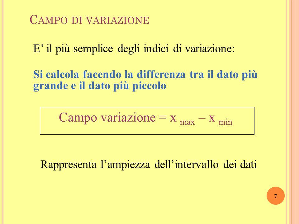 7 C AMPO DI VARIAZIONE Campo variazione = x max – x min E' il più semplice degli indici di variazione: Si calcola facendo la differenza tra il dato più grande e il dato più piccolo Rappresenta l'ampiezza dell'intervallo dei dati