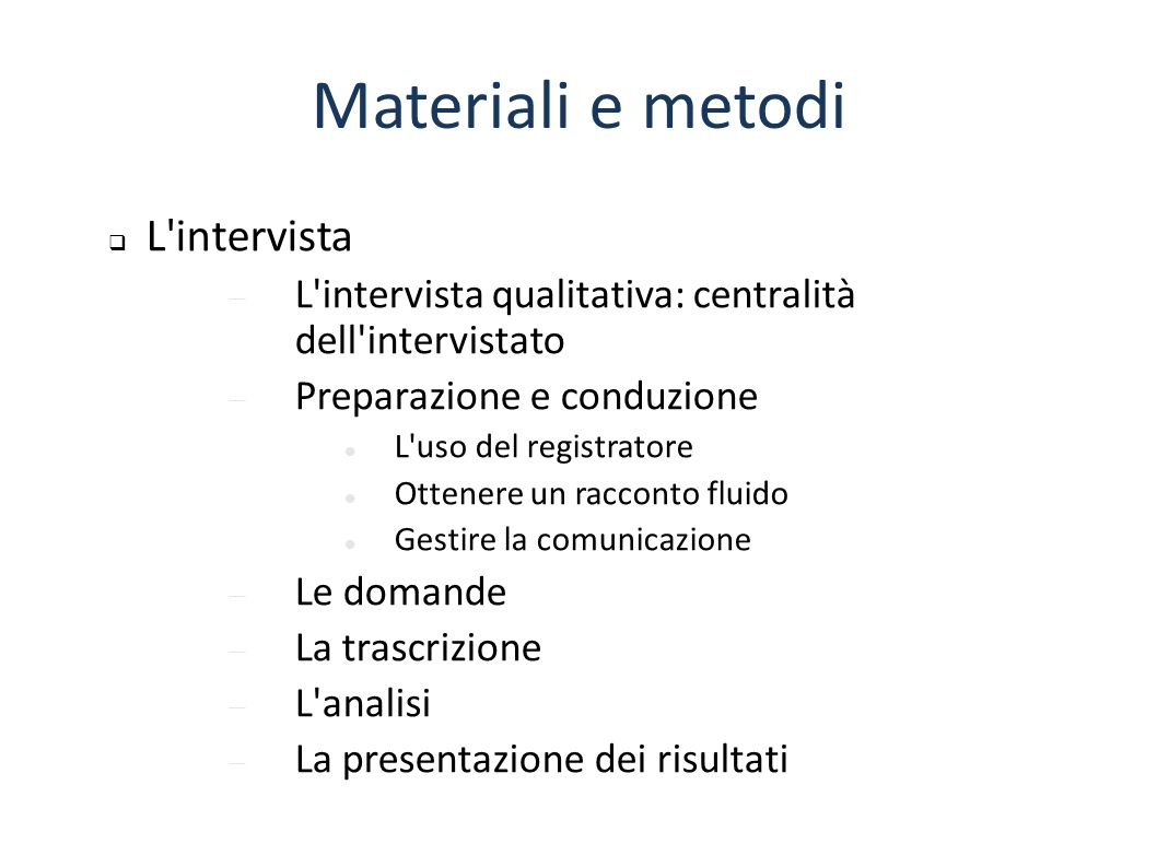 Materiali e metodi  L'intervista  L'intervista qualitativa: centralità dell'intervistato  Preparazione e conduzione L'uso del registratore Ottenere