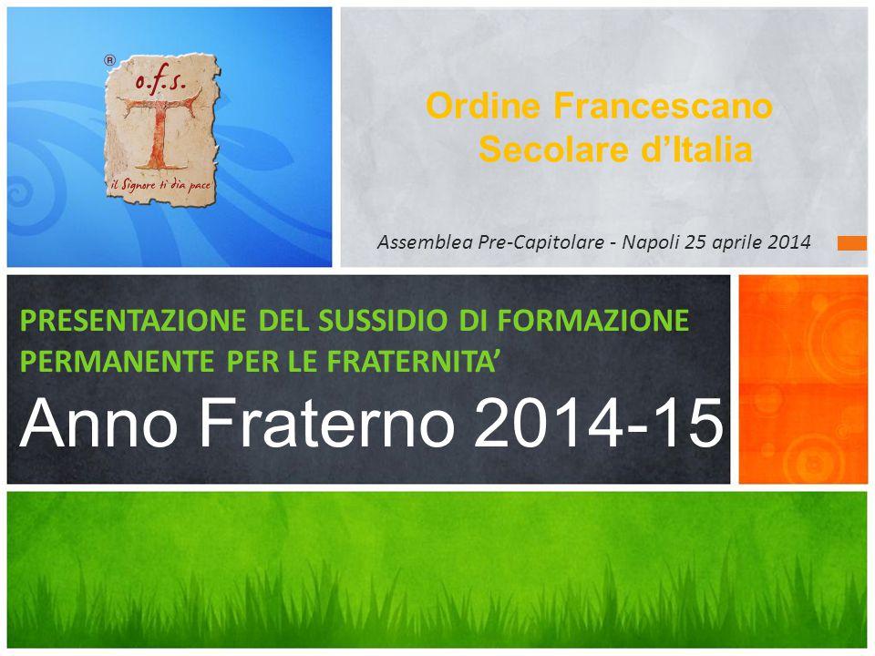 Ordine Francescano Secolare d'Italia PRESENTAZIONE DEL SUSSIDIO DI FORMAZIONE PERMANENTE PER LE FRATERNITA' Anno Fraterno 2014-15 Assemblea Pre-Capito