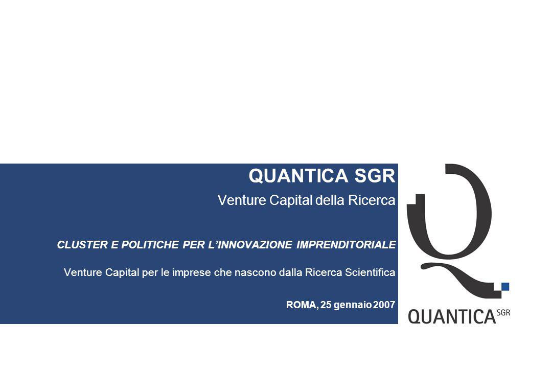 QUANTICA SGR Venture Capital della Ricerca CLUSTER E POLITICHE PER L'INNOVAZIONE IMPRENDITORIALE Venture Capital per le imprese che nascono dalla Ricerca Scientifica ROMA, 25 gennaio 2007