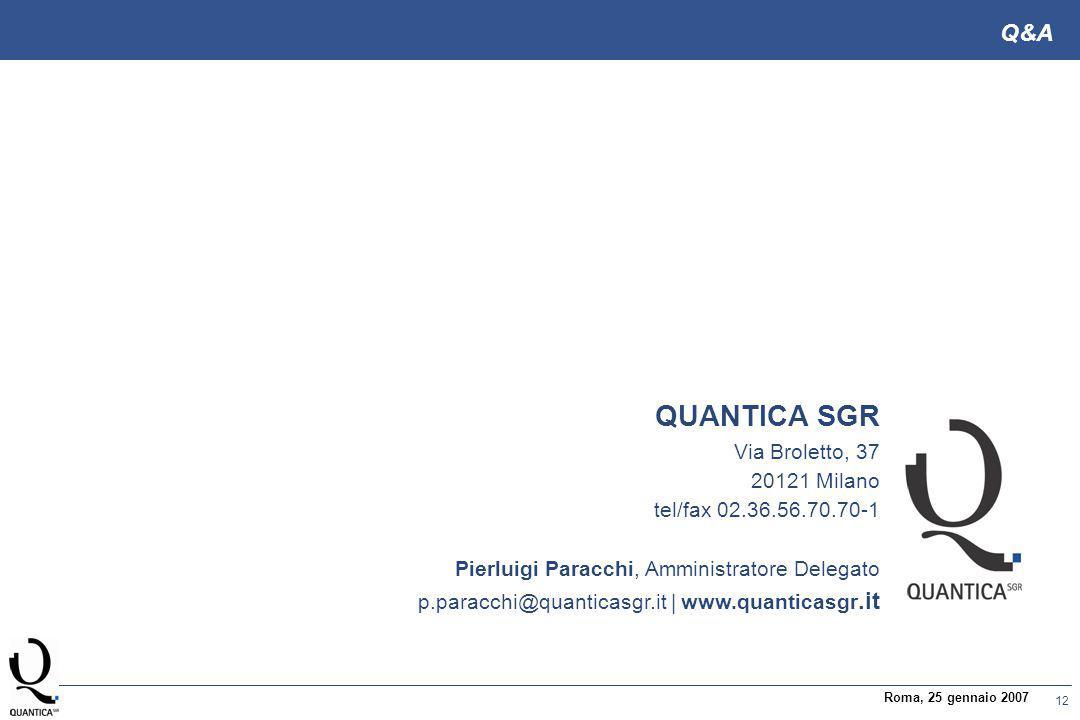 12 Roma, 25 gennaio 2007 Q&A QUANTICA SGR Via Broletto, 37 20121 Milano tel/fax 02.36.56.70.70-1 Pierluigi Paracchi, Amministratore Delegato p.paracchi@quanticasgr.it | www.quanticasgr.it