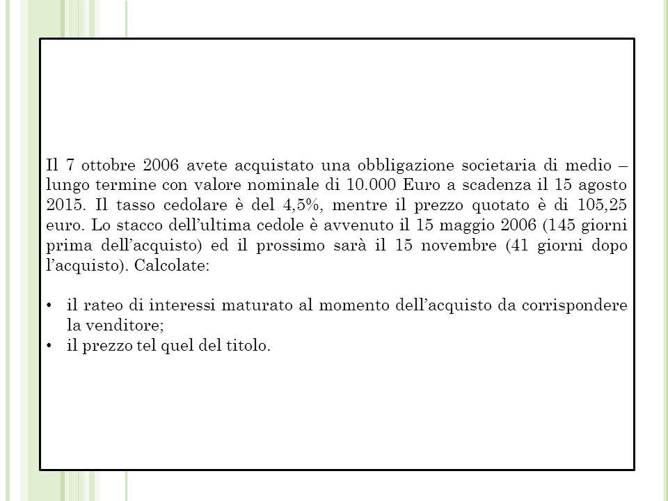 Il 7 ottobre 2006 avete acquistato una obbligazione societaria di medio – lungo termine con valore nominale di 10.000 Euro a scadenza il 15 agosto 2015.