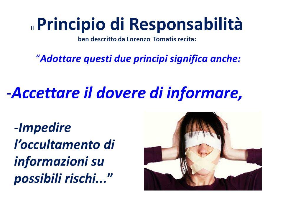 Il Principio di Responsabilità ben descritto da Lorenzo Tomatis recita: Adottare questi due principi significa anche: -Accettare il dovere di informare, -Impedire l'occultamento di informazioni su possibili rischi...