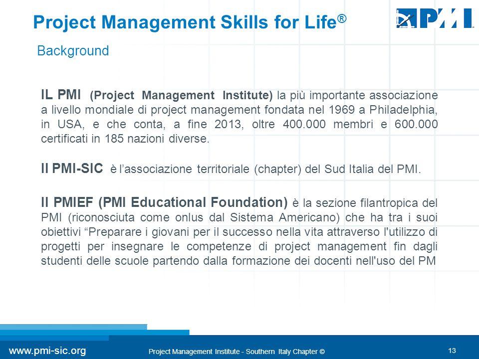 13 www.pmi-sic.org Project Management Institute - Southern Italy Chapter © Project Management Skills for Life ® IL PMI (Project Management Institute) la più importante associazione a livello mondiale di project management fondata nel 1969 a Philadelphia, in USA, e che conta, a fine 2013, oltre 400.000 membri e 600.000 certificati in 185 nazioni diverse.