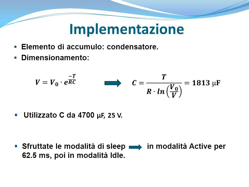 Implementazione  Elemento di accumulo: condensatore.  Dimensionamento:  Utilizzato C da 4700 µF, 25 V.  Sfruttate le modalità di sleep in modalità