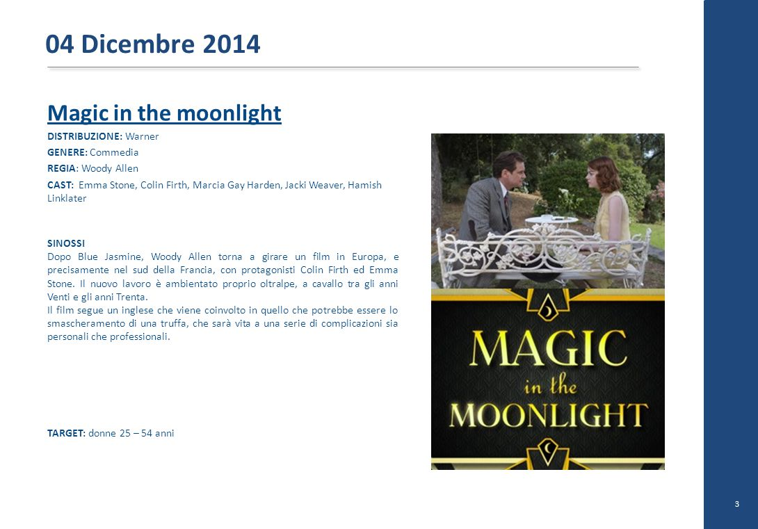 Magic in the moonlight DISTRIBUZIONE: Warner GENERE: Commedia REGIA: Woody Allen CAST: Emma Stone, Colin Firth, Marcia Gay Harden, Jacki Weaver, Hamis