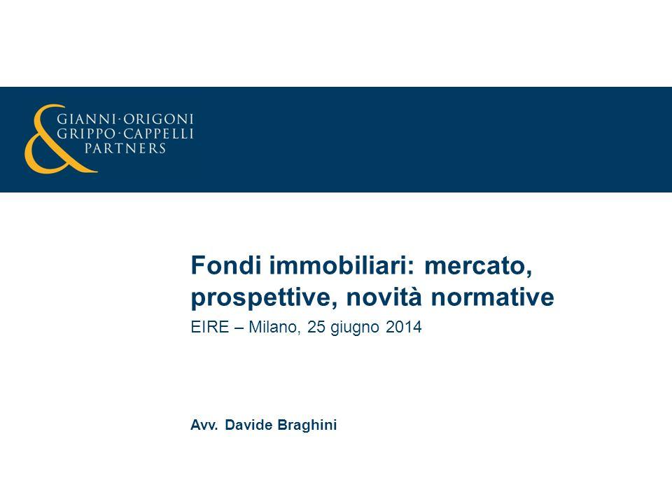 Fondi immobiliari: mercato, prospettive, novità normative EIRE – Milano, 25 giugno 2014 Avv. Davide Braghini