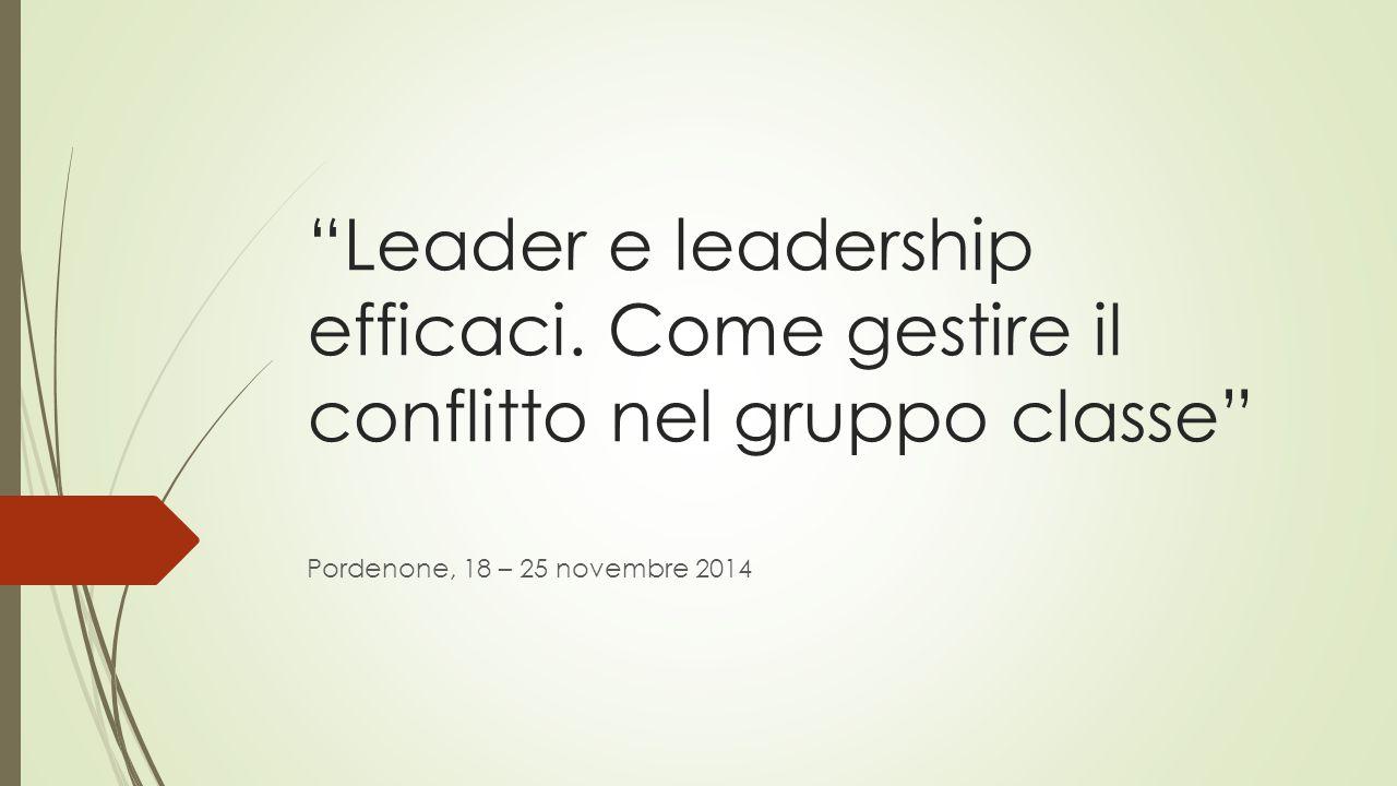 """""""Leader e leadership efficaci. Come gestire il conflitto nel gruppo classe"""" Pordenone, 18 – 25 novembre 2014"""