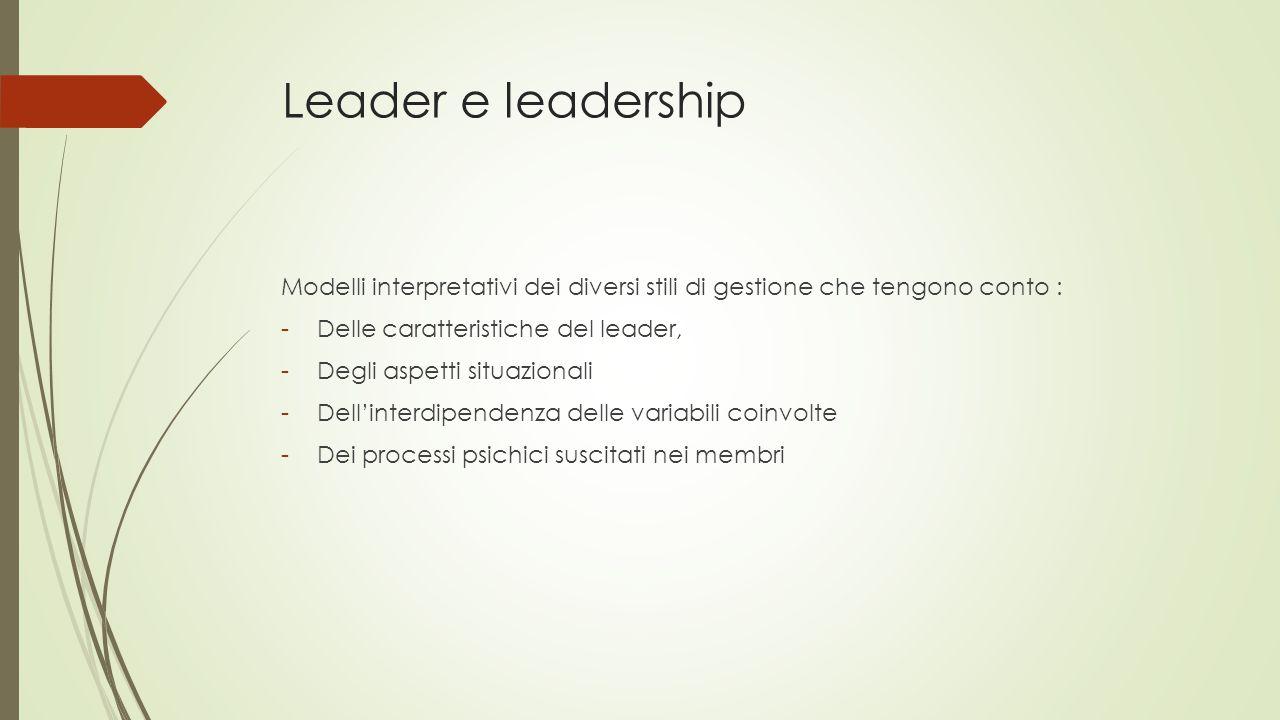 Leader e leadership Modelli interpretativi dei diversi stili di gestione che tengono conto : -Delle caratteristiche del leader, -Degli aspetti situazionali -Dell'interdipendenza delle variabili coinvolte -Dei processi psichici suscitati nei membri
