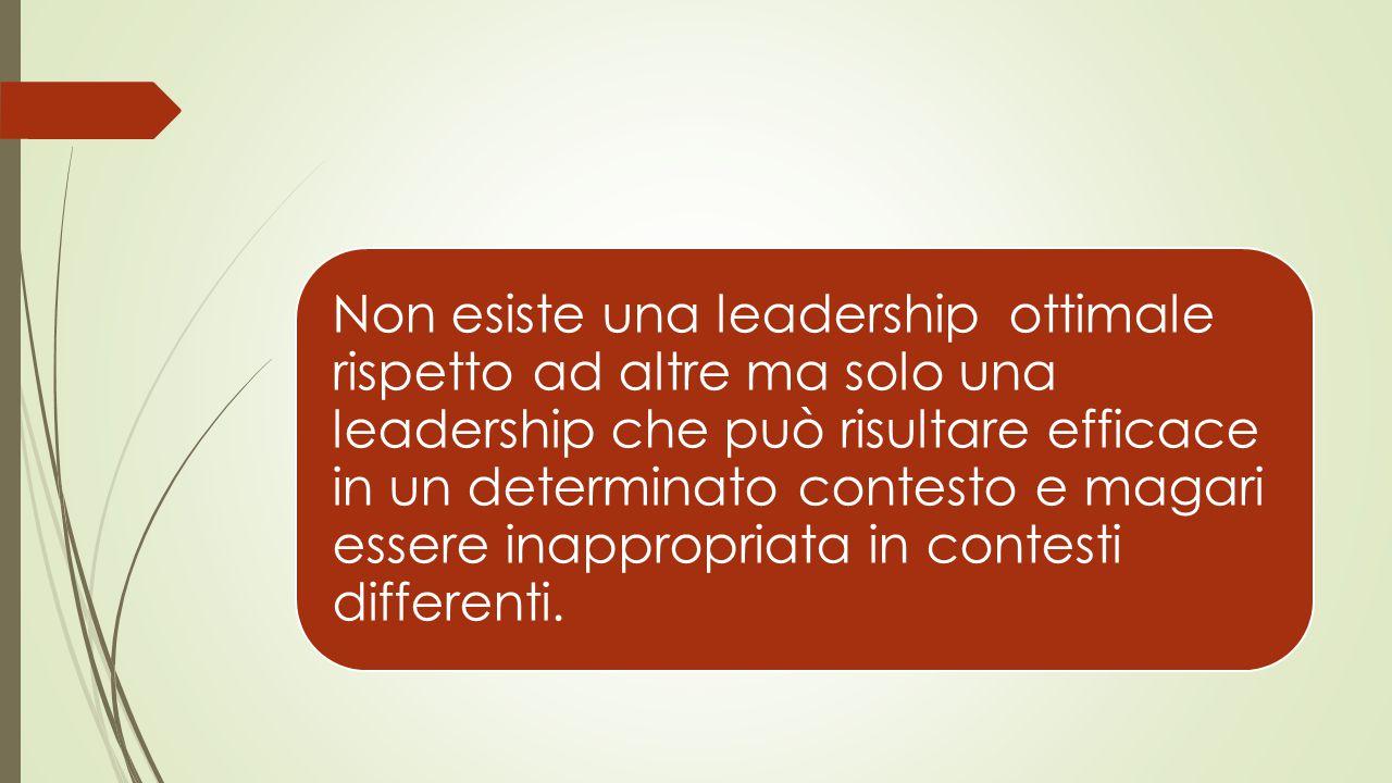 Non esiste una leadership ottimale rispetto ad altre ma solo una leadership che può risultare efficace in un determinato contesto e magari essere inappropriata in contesti differenti.
