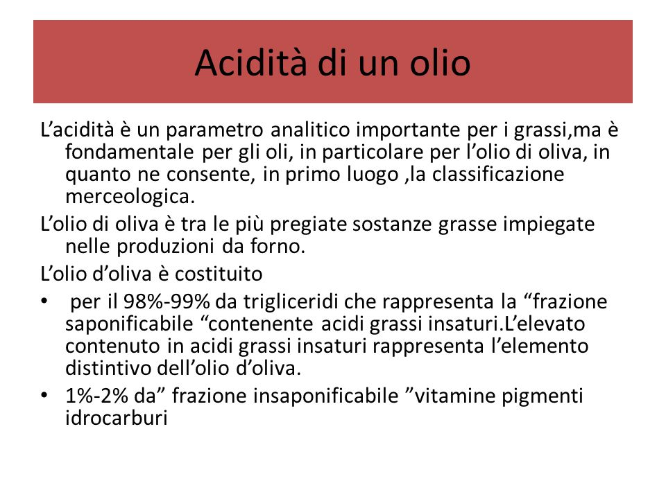 Acidità di un olio L'acidità è un parametro analitico importante per i grassi,ma è fondamentale per gli oli, in particolare per l'olio di oliva, in qu
