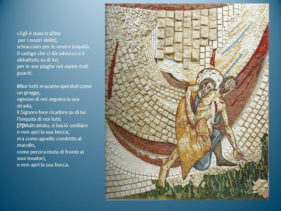 5 Egli è stato trafitto per i nostri delitti, schiacciato per le nostre iniquità. Il castigo che ci dà salvezza si è abbattuto su di lui; per le sue p