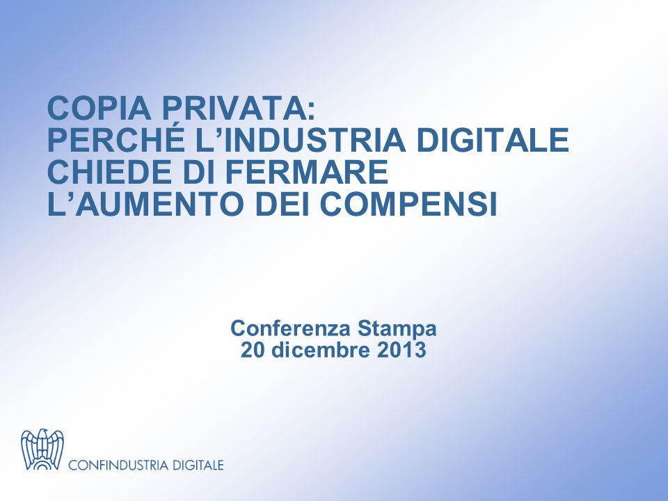 COPIA PRIVATA: PERCHÉ L'INDUSTRIA DIGITALE CHIEDE DI FERMARE L'AUMENTO DEI COMPENSI Conferenza Stampa 20 dicembre 2013