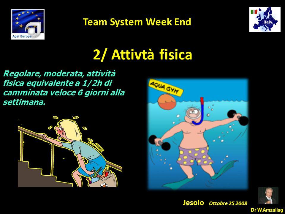 Dr W.Amzallag Jesolo Ottobre 25 2008 5 Team System Week End 2/ Attivtà fisica Regolare, moderata, attività fisica equivalente a 1/2h di camminata veloce 6 giorni alla settimana.