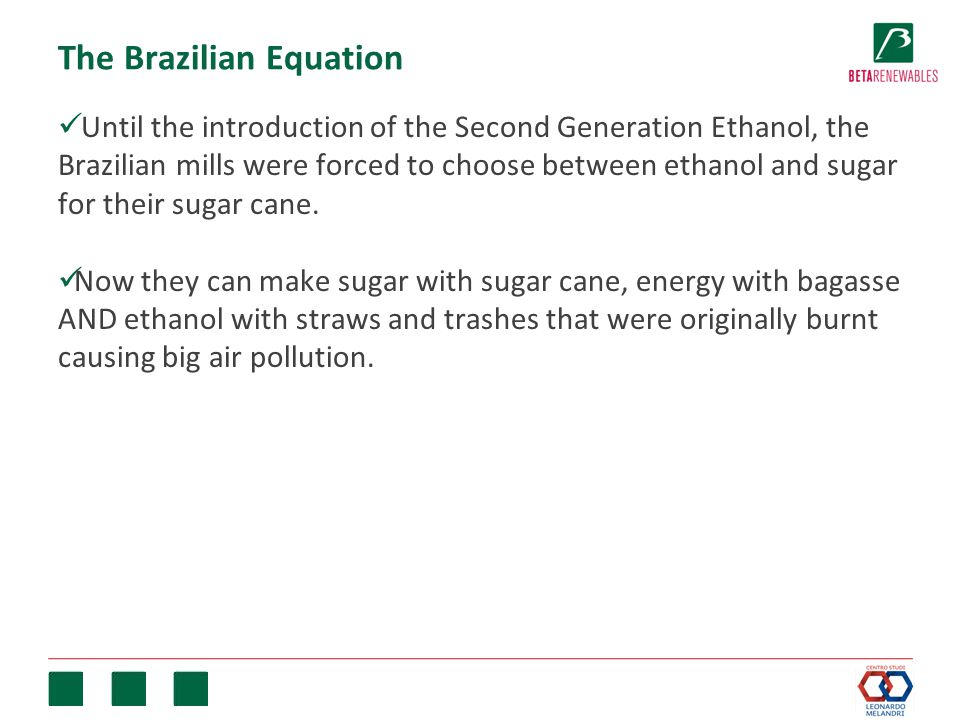 The Brazilian Equation Until the introduction of the Second Generation Ethanol, the Brazilian mills were forced to choose between ethanol and sugar for their sugar cane.