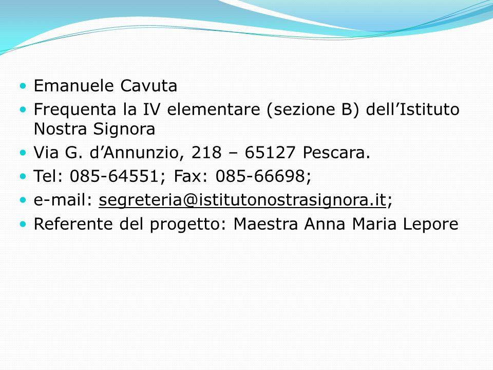 Emanuele Cavuta Frequenta la IV elementare (sezione B) dell'Istituto Nostra Signora Via G. d'Annunzio, 218 – 65127 Pescara. Tel: 085-64551; Fax: 085-6