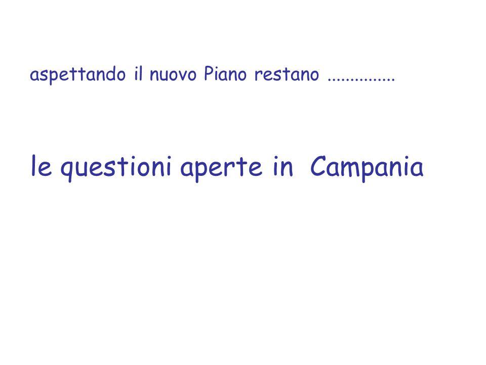 aspettando il nuovo Piano restano............... le questioni aperte in Campania
