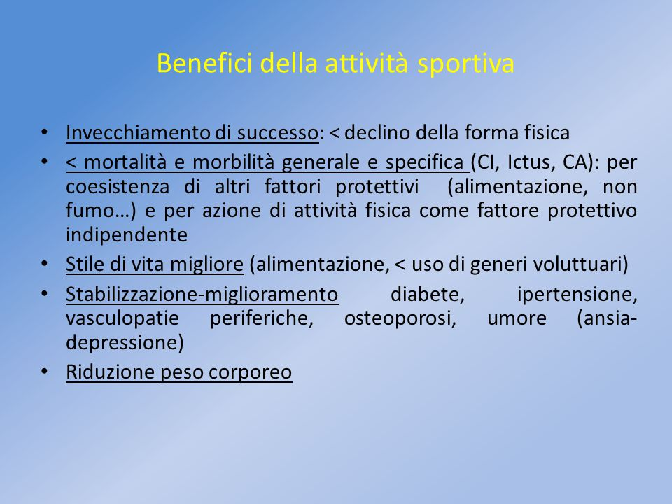 Benefici della attività sportiva Invecchiamento di successo: < declino della forma fisica < mortalità e morbilità generale e specifica (CI, Ictus, CA)