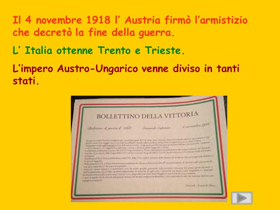 Il 4 novembre 1918 l' Austria firmò l'armistizio che decretò la fine della guerra. L' Italia ottenne Trento e Trieste. L'impero Austro-Ungarico venne