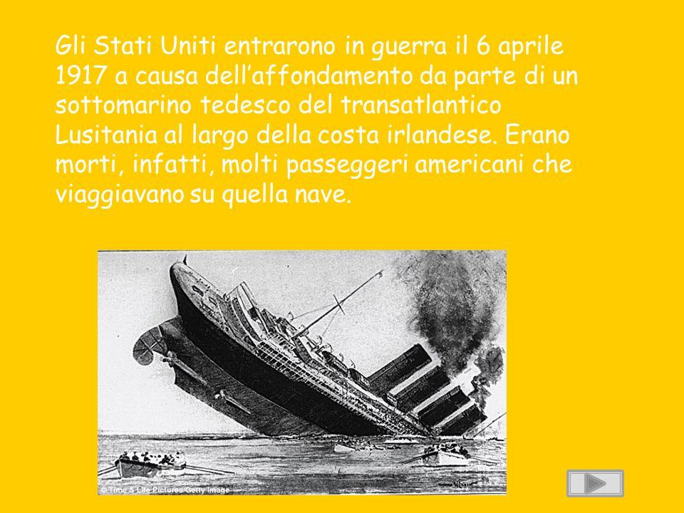 Gli Stati Uniti entrarono in guerra il 6 aprile 1917 a causa dell'affondamento da parte di un sottomarino tedesco del transatlantico Lusitania al larg