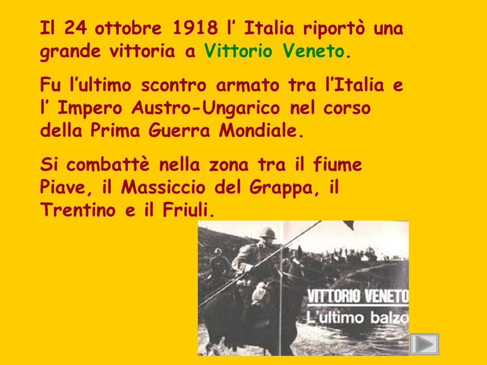 Il 24 ottobre 1918 l' Italia riportò una grande vittoria a Vittorio Veneto. Fu l'ultimo scontro armato tra l'Italia e l' Impero Austro-Ungarico nel co