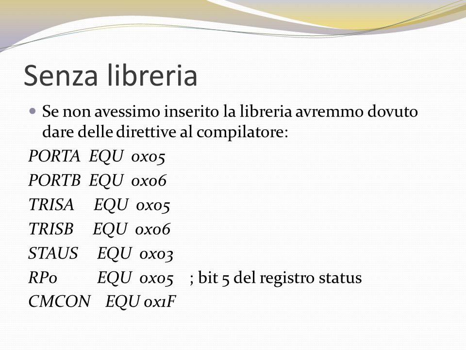 Senza libreria Se non avessimo inserito la libreria avremmo dovuto dare delle direttive al compilatore: PORTA EQU 0x05 PORTB EQU 0x06 TRISA EQU 0x05 TRISB EQU 0x06 STAUS EQU 0x03 RP0 EQU 0x05 ; bit 5 del registro status CMCON EQU 0x1F