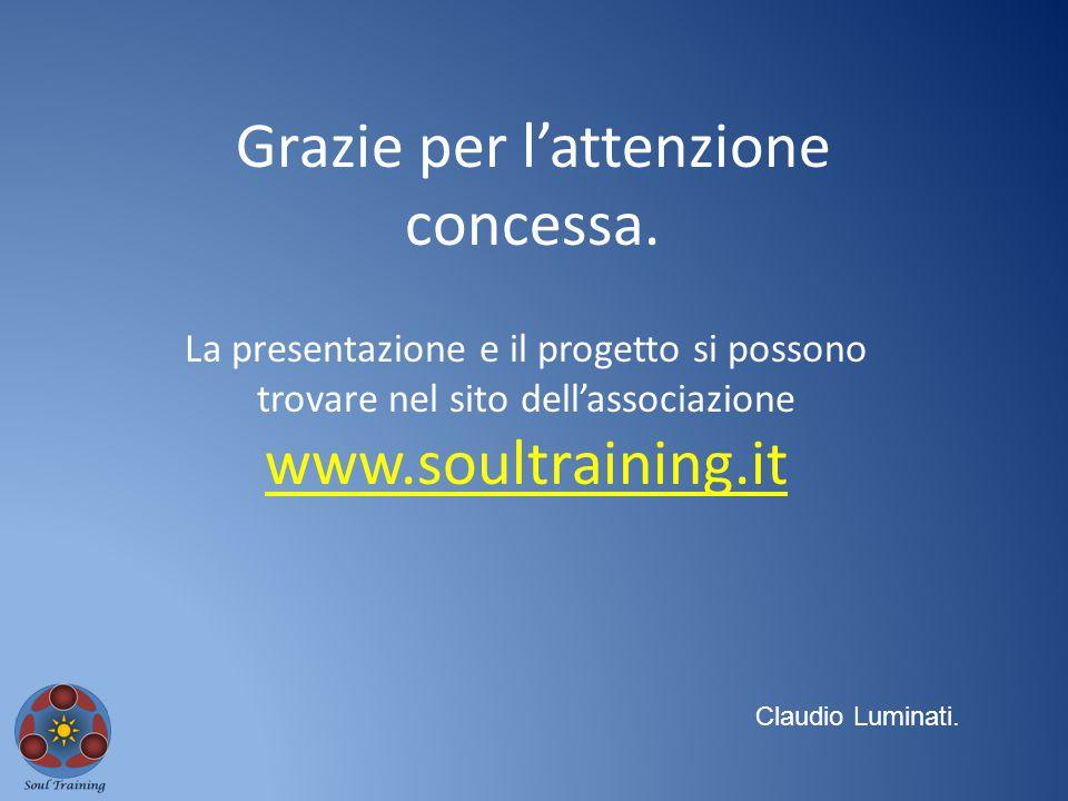 Grazie per l'attenzione concessa. Claudio Luminati. La presentazione e il progetto si possono trovare nel sito dell'associazione www.soultraining.it