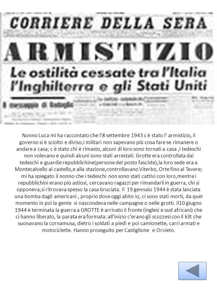 Nonno Luca mi ha raccontato che l'8 settembre 1943 c è stato l' armistizio, il governo si è sciolto e diviso,i militari non sapevano più cosa fare se rimanere o andare a casa; c è stato chi è rimasto, alcuni di loro sono tornati a casa,i tedeschi non volevano e quindi alcuni sono stati arrestati.