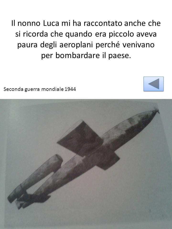 Il nonno Luca mi ha raccontato anche che si ricorda che quando era piccolo aveva paura degli aeroplani perché venivano per bombardare il paese.